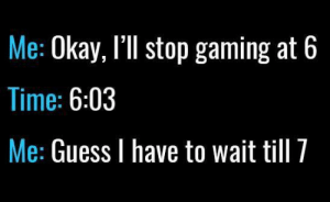 Those are the rules... https://t.co/lXdfqAwgKT: Me: Okay, I'll stop gaming at 6  Time: 6:03  Me: Guess I have to wait till 7 Those are the rules... https://t.co/lXdfqAwgKT