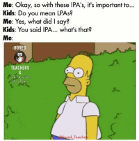 2 more days until Spring break... Post submitted by: @themisterwalker: Me: Okay, so with these lPA's, it's important to...  Kids: Do you mean LPAs?  Me: Yes, what did I say?  Kids: You said IPA... what's that?  Me  BORED  TEACHERS  ed Teaches 2 more days until Spring break... Post submitted by: @themisterwalker