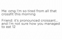 so tired: Me: omg I'm so tired from all that  crossfit this morning  Friend: it's pronounced croissant..  and I'm not sure how you managed  to eat 12