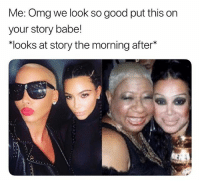 "Memes, Omg, and Good: Me: Omg we look so good put this on  your story babe!  ""looks at story the morning after* Omg so accurate 💀 wheresthelie"