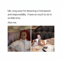 Homework, Relatable, and Responsibility: Me: omg wow I'm drowning in homework  and responsibility. have so much to do in  so little time.  Also me: Me right now