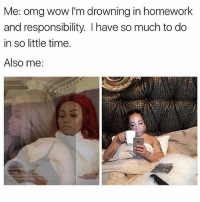 Bad, Love, and Memes: Me: omg wow I'm drowning in homework  and responsibility. I have so much to do  in so little time.  Also me: the first picture is acrually me RN and im sorry for always ranting i love you if you actually read my short essay captions i had to stay after for art today bc i didnt finish something so it brought my grade down to a 70 and i told her i was done and then she said i should stay after again to add more BUT IM SO BAD AT ART LIKE I CANT DO ANYTHING ELSE AND I HAVE A SHIT TON OF HW BC IM GONNA MISS THREE DAYS AND ITS THE END OF THE QUARTER AND I HAVE HW FROM TODAY AND HW FROM LIKE 4 DAYS AGO MAN IM DYING
