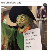 Bad, Bad Day, and Funny: me on a bad day  4  Please do  not play with  the witch.  She is  fragile. Me lmao