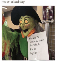 Bad, Bad Day, and Girl Memes: me on a bad day  Please do  not play with  the witch  She is  fragile Don't even look at me