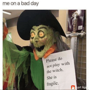 Bad, Bad Day, and Halloween: me on a bad day  Please do  not play with  the witch.  She is  fragile.  arf App Halloween everyday.
