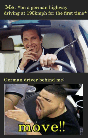 honkz: Me: *on a german highway  driving at 190kmph for the first time*  German driver behind me:  move!! honkz