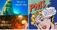 Love, Memes, and Period: Me on a  regular day  PMS  I'm fine. I hate you.  I love you. I want ice  cream. Come here.  Get away. Oranges?  Me on  my period 24 Menstrual Memes For All The Ladies In The Struggle