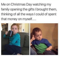 Christmas, Family, and Funny: Me on Christmas Day watching my  family opening the gifts I brought them,  thinking of all the ways I could of spent  that money on myself... SarcasmOnly
