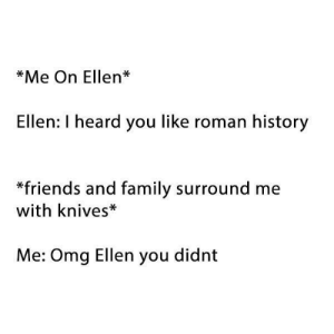 Family, Friends, and Omg: *Me On Ellen*  Ellen: I heard you like roman history  *friends and family surround me  with knives*  Me: Omg Ellen you didnt Very Nice