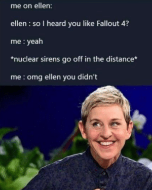 Dank, Fallout 4, and Memes: me on ellen:  ellen : so I heard you like Fallout 4?  me: yeah  *nuclear sirens go off in the distance*  me:omg ellen you didn't Ellen, You didnt by real_deal_for_you MORE MEMES