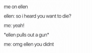 Dank, Memes, and Omg: me on ellen  ellen: so i heard you want to die?  me: yeah!  *ellen pulls out a gun*  me: omg ellen you didnt meirl by rrueyyy MORE MEMES