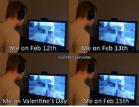 Memes, 🤖, and Valentines Day Memes: Me on Feb 12th  Me on Feb 13th  IG: PolarSaurusRex  Me on Feb 15th  Me on Valentine's Day Thought I'd make a Valentine's day meme :) Follow me for more! (@PolarSaurusRex)