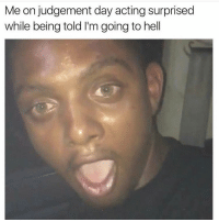 Memes, 🤖, and Judgement Day: Me on judgement day acting surprised  while being told I'm going to hell Me?? Omg nooo