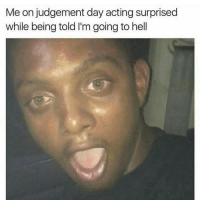 Memes, 🤖, and Judgement Day: Me on judgement day acting surprised  while being told I'm going to hell I expected this but still Wowww..😩😂😂