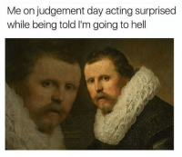 Memes, Acting, and Hell: Me on judgement day acting surprised  while being told I'm going to hell See you cunts there.
