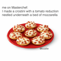 me: me on Masterchef:  I made a crostini with a tomato reductionn  nestled underneath a bed of mozzarella  @bustle me