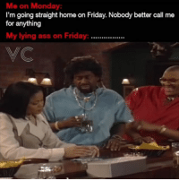 😂😂🎯 Half of yall lying asses tomorrow after work. funniest15 tbt viralcypher funniest15seconds Follow @viralcypher Www.viralcypher.com: Me on Monday  I'm going straight home on Friday. Nobody better call me  for anything  My lying ass on Friday  99099990999  VC 😂😂🎯 Half of yall lying asses tomorrow after work. funniest15 tbt viralcypher funniest15seconds Follow @viralcypher Www.viralcypher.com