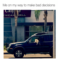 Bad, Memes, and Decisions: Me on my way to make bad decisions  XICAN  RILL  @dogsb Later betches. Photo @cwells15