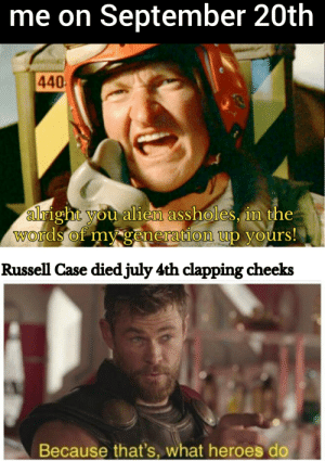 Legends arent born they're made: me on September 20th  440  alright you alien assholes, in the  Words of my generation up yours!  Russell Case diedjuly 4th clapping cheeks  Because that's, what heroes do Legends arent born they're made