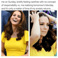 Funny, Memes, and Anxiety: me on Sunday, briefly feeling carefree with no concept  of responsibility vs. me realizing tomorrow's Monday  and it's only a matter of time til my anxiety returns  @thedailylit This is too real to me to be funny.