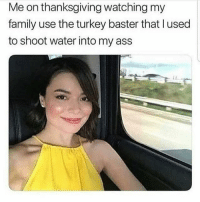 Ass, Dank, and Family: Me on thanksgiving watching my  family use the turkey baster that l used  to shoot water into my ass I have spiritually connected to a meme this much before. Damn this is me 1000%