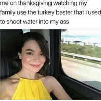 Ass, Dank, and Family: me on thanksgiving watching my  family use the turkey baster that i used  to shoot water into my ass Me yesterday