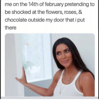 Funny, Chocolate, and Flowers: me on the 14th of february pretending to  be shocked at the flowers, roses, &  chocolate outside my door that i put  there 🙃