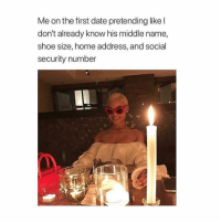 Bitch, Date, and Home: Me on the first date pretending like l  don't already know his middle name,  shoe size, home address, and social  security number  なか USED TO BE ME LMAOO I was a wild bitch💀