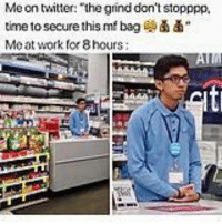 Af, Twitter, and Work: Me on twitter: the grind don't stopppp,  time to secure this mf bag  Me at work fer 8 hours Me af