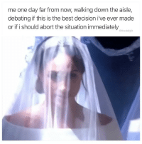 Memes, Best, and 🤖: me one day far from now, walking down the aisle,  debating if this is the best decision i've ever made  or if i should abort the situation immediately  @thedailylit Abort.