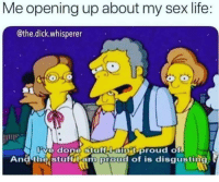 Life, Memes, and Sex: Me opening up about my sex life:  @the.dick.whisperer  ve done Stuff i-aintuproud of  An theistuftiiem proud of is disgusting Follow @FREAKHUB for the best S*X quotes and memes on insta 👅💦