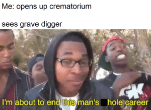 Supa Hot Fire Business: Me: opens up crematorium  sees grave digger  I'm about to end this man's hole career Supa Hot Fire Business