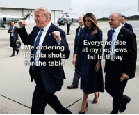 Birthday, Tequila, and MeIRL: Me ordering  tequila shots  for the tabl  Everyone else  at my rnephews  1st birthday  , meirl