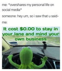 it also costs $0.00 to follow me ;) ;): me: overshares my personal life on  social media  someone: hey um, so i saw that u said  me:  It cost $O.OO to stay in  your lane and mind your  own business it also costs $0.00 to follow me ;) ;)