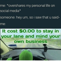 Life, Memes, and Saw: me: overshares my personal life on  social media  someone: hey um, so i saw that u said  me:  It cost $O.OO to stay in  your lane and mind your  own business this is 10-10 me
