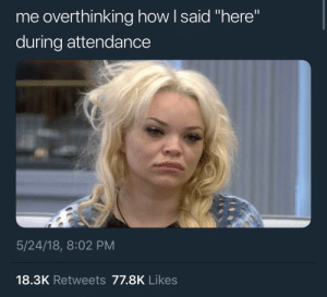 """How, For, and More: me overthinking how I said """"here""""  during attendance  5/24/18, 8:02 PM  18.3K Retweets 77.8K Likes Follow: @Tropic_M for more ❄️"""