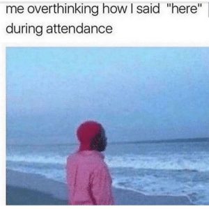 "Meirl by ExpliziiT MORE MEMES: me overthinking how I said ""here""  during attendance Meirl by ExpliziiT MORE MEMES"