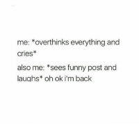 Funny, Humans of Tumblr, and Back: me: *overthinks everything and  cries*  also me: *sees funny post and  laughs* oh ok i'm back