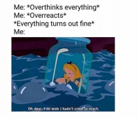😂🤣: Me: *Overthinks everything*  Me: *Overreacts*  *Everything turns out fine*  Me:  Oh dear, I do wish I hadn't cried so much. 😂🤣