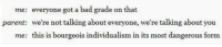 Bad, Individualism, and Got: me:  parent:  me:  everyone got a bad grade on that  we're not talking about everyone, we're talking about you  this is bourgeois individualism in its most dangerous form <p>Everyone</p>