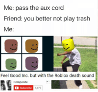 """Memes, Trash, and Death: Me: pass the aux cord  Friend: you better not play trash  Me:  Feel Good Inc. but with the Roblox death sound  Composite  Subscribe  6,479 <p>*High quality trash via /r/memes <a href=""""http://ift.tt/2oKOg9B"""">http://ift.tt/2oKOg9B</a></p>"""