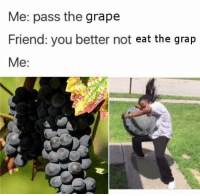 Grap: Me: pass the grape  Friend: you better not  eat the grap  Me