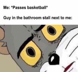 Basketball, Funny, and Memes: Me: *Passes basketball*  Guy in the bathroom stall next to me: 46 Best Unsettled Tom Memes That Are Going Viral - Funny Gallery | eBaum's World
