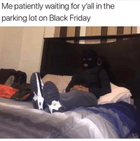 Black Friday, Bruh, and Friday: Me patiently waiting for y'all in the  parking lot on Black Friday Bruh...😳😩 #BlackFriday #WSHH