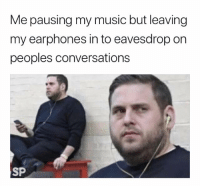 This is actually me 😂😂: Me pausing my music but leaving  my earphones in to eavesdrop on  peoples conversations  SP This is actually me 😂😂