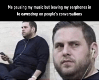 9gag, Meme, and Memes: Me pausing my music but leaving my earphones in  to eavesdrop on people's conversations Admit it. We've all done this.⠀ -⠀ Check out our IG story for meme videos!⠀ music 9gag