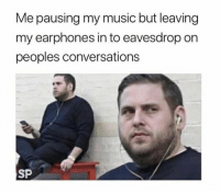 Funny Memes. Updated Daily! ⇢ FunnyJoke.tumblr.com 😀: Me pausing my music but leaving  my earphones in to eavesdrop on  peoples conversations  SP Funny Memes. Updated Daily! ⇢ FunnyJoke.tumblr.com 😀