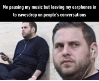 Music, MeIRL, and Earphones: Me pausing my music but leaving my earphones in  to eavesdrop on people's conversations Meirl
