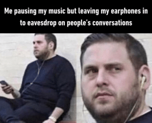 Guilty as charged: Me pausing my music but leaving my earphones in  to eavesdrop on people's conversations Guilty as charged