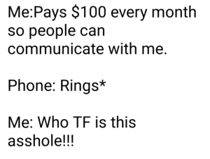 meirl by Scaulbylausis MORE MEMES: Me:Pays $100 every month  so people can  communicate with me.  Phone: Rings*  Me: Who TF is this  asshole!!! meirl by Scaulbylausis MORE MEMES